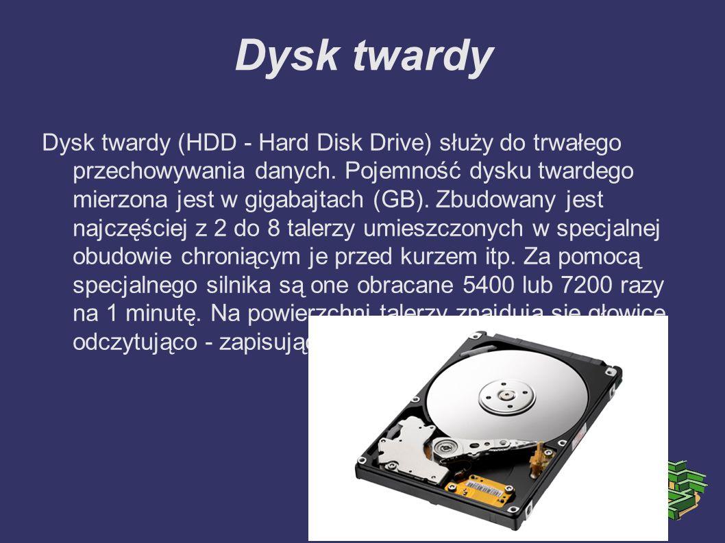 Dysk twardy Dysk twardy (HDD - Hard Disk Drive) służy do trwałego przechowywania danych. Pojemność dysku twardego mierzona jest w gigabajtach (GB). Zb