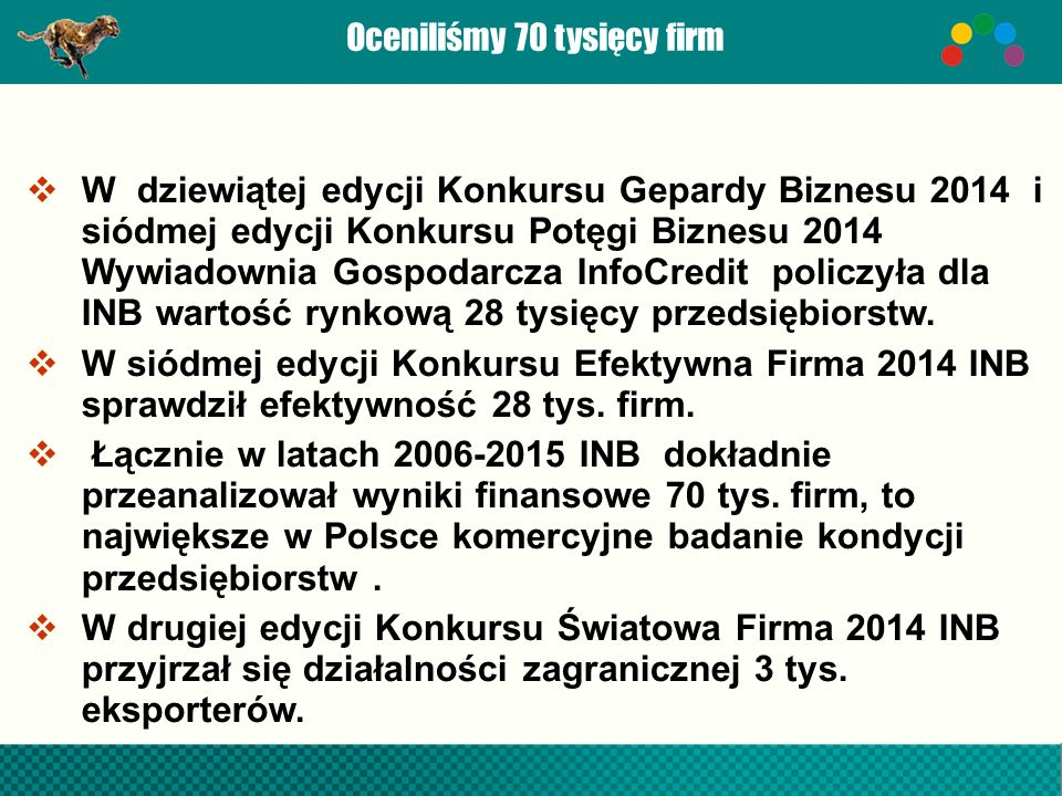 Oceniliśmy 70 tysięcy firm  W dziewiątej edycji Konkursu Gepardy Biznesu 2014 i siódmej edycji Konkursu Potęgi Biznesu 2014 Wywiadownia Gospodarcza InfoCredit policzyła dla INB wartość rynkową 28 tysięcy przedsiębiorstw.