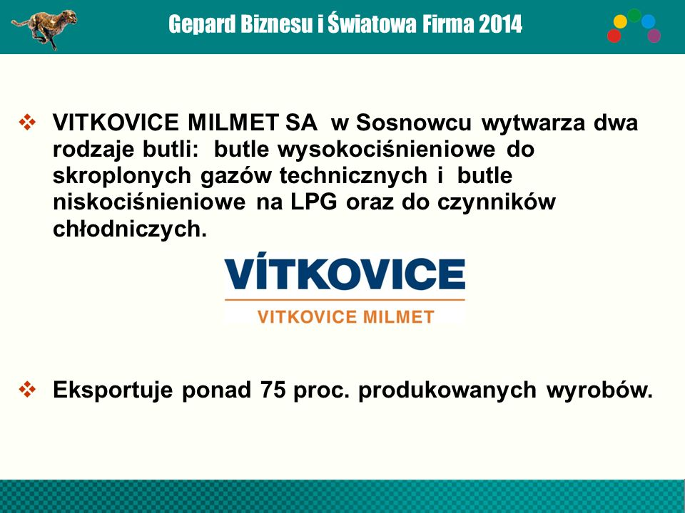 Gepard Biznesu i Światowa Firma 2014  VITKOVICE MILMET SA w Sosnowcu wytwarza dwa rodzaje butli: butle wysokociśnieniowe do skroplonych gazów technicznych i butle niskociśnieniowe na LPG oraz do czynników chłodniczych.