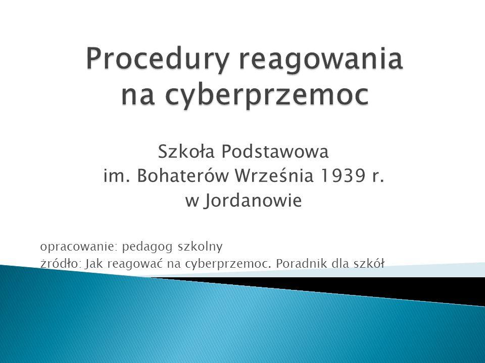 Szkoła Podstawowa im. Bohaterów Września 1939 r. w Jordanowie opracowanie: pedagog szkolny żródło: Jak reagować na cyberprzemoc. Poradnik dla szkół