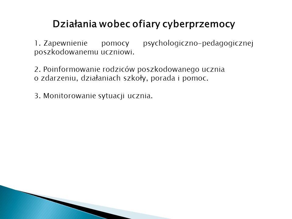 Działania wobec ofiary cyberprzemocy 1. Zapewnienie pomocy psychologiczno-pedagogicznej poszkodowanemu uczniowi. 2. Poinformowanie rodziców poszkodowa