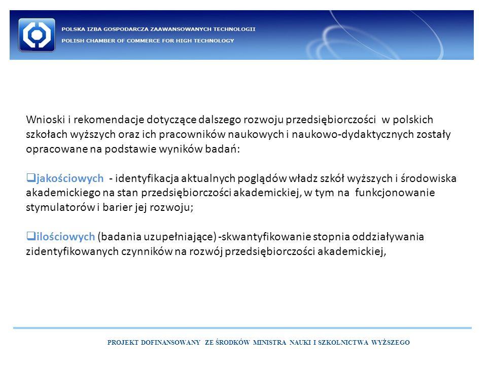 PROJEKT DOFINANSOWANY ZE ŚRODKÓW MINISTRA NAUKI I SZKOLNICTWA WYŻSZEGO Wnioski i rekomendacje dotyczące dalszego rozwoju przedsiębiorczości w polskich szkołach wyższych oraz ich pracowników naukowych i naukowo-dydaktycznych zostały opracowane na podstawie wyników badań:  jakościowych - identyfikacja aktualnych poglądów władz szkół wyższych i środowiska akademickiego na stan przedsiębiorczości akademickiej, w tym na funkcjonowanie stymulatorów i barier jej rozwoju;  ilościowych (badania uzupełniające) -skwantyfikowanie stopnia oddziaływania zidentyfikowanych czynników na rozwój przedsiębiorczości akademickiej,