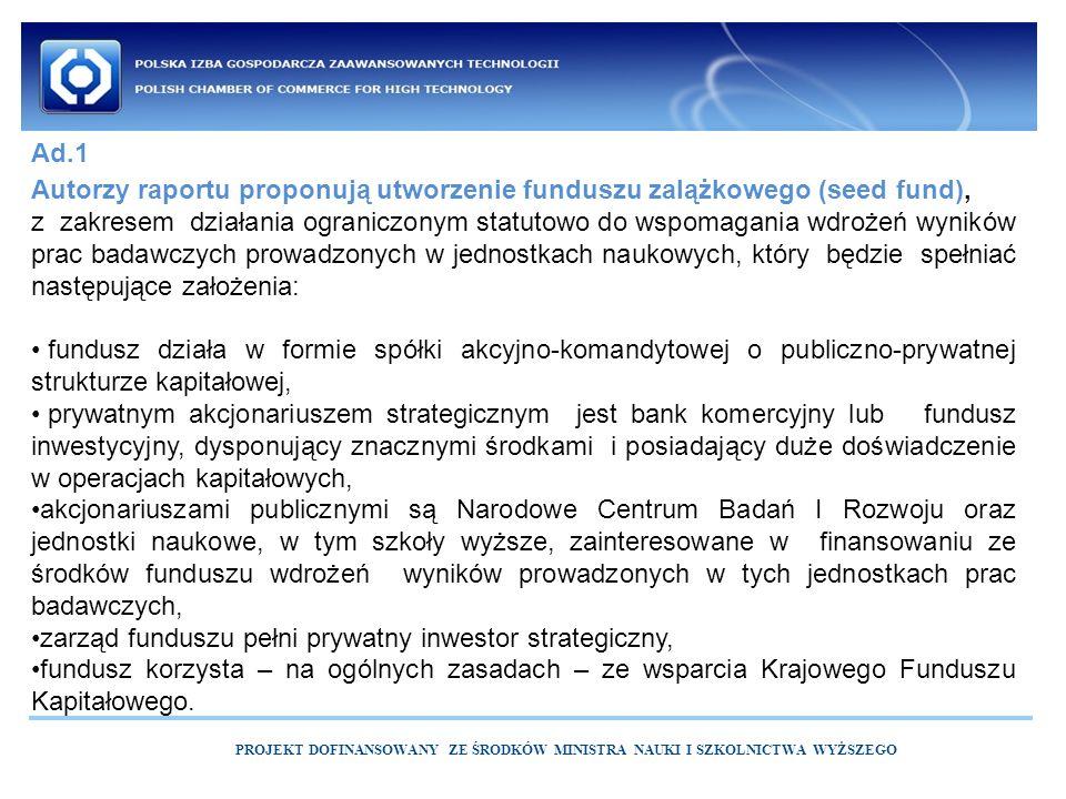 PROJEKT DOFINANSOWANY ZE ŚRODKÓW MINISTRA NAUKI I SZKOLNICTWA WYŻSZEGO Autorzy raportu proponują utworzenie funduszu zalążkowego (seed fund), z zakresem działania ograniczonym statutowo do wspomagania wdrożeń wyników prac badawczych prowadzonych w jednostkach naukowych, który będzie spełniać następujące założenia: fundusz działa w formie spółki akcyjno-komandytowej o publiczno-prywatnej strukturze kapitałowej, prywatnym akcjonariuszem strategicznym jest bank komercyjny lub fundusz inwestycyjny, dysponujący znacznymi środkami i posiadający duże doświadczenie w operacjach kapitałowych, akcjonariuszami publicznymi są Narodowe Centrum Badań I Rozwoju oraz jednostki naukowe, w tym szkoły wyższe, zainteresowane w finansowaniu ze środków funduszu wdrożeń wyników prowadzonych w tych jednostkach prac badawczych, zarząd funduszu pełni prywatny inwestor strategiczny, fundusz korzysta – na ogólnych zasadach – ze wsparcia Krajowego Funduszu Kapitałowego.