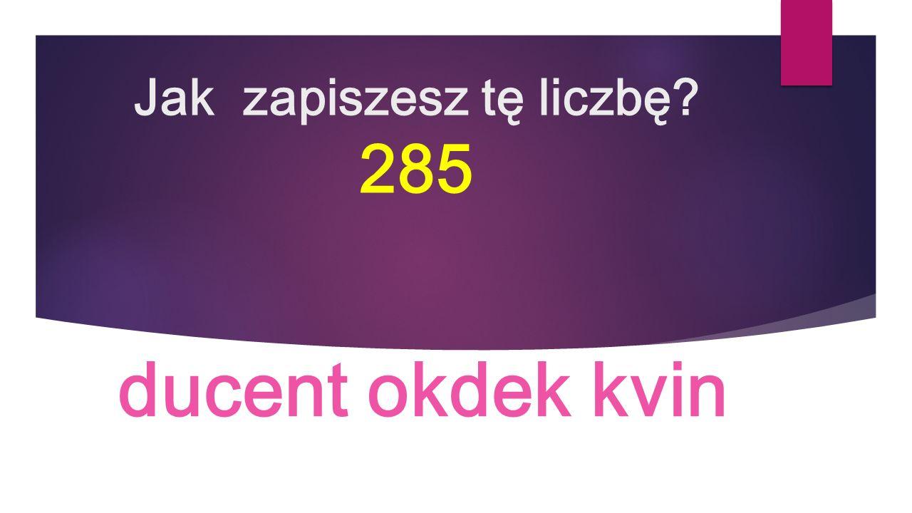 Jak zapiszesz tę liczbę 285 ducent okdek kvin