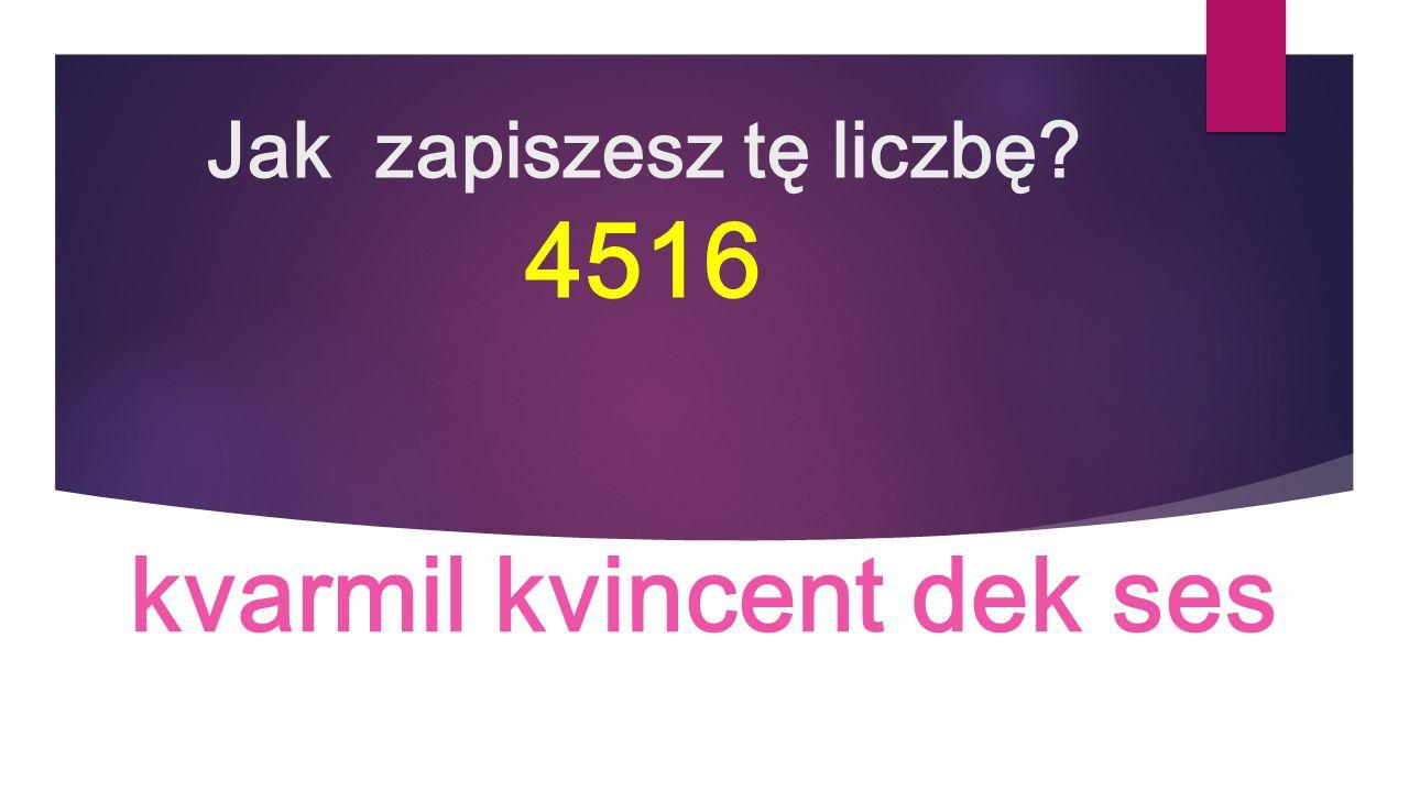 Jak zapiszesz tę liczbę 4516 kvarmil kvincent dek ses