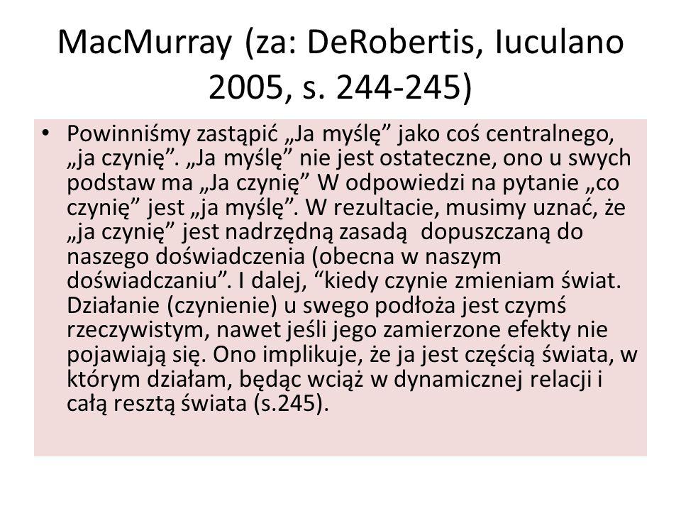 """MacMurray (za: DeRobertis, Iuculano 2005, s. 244-245) Powinniśmy zastąpić """"Ja myślę"""" jako coś centralnego, """"ja czynię"""". """"Ja myślę"""" nie jest ostateczne"""