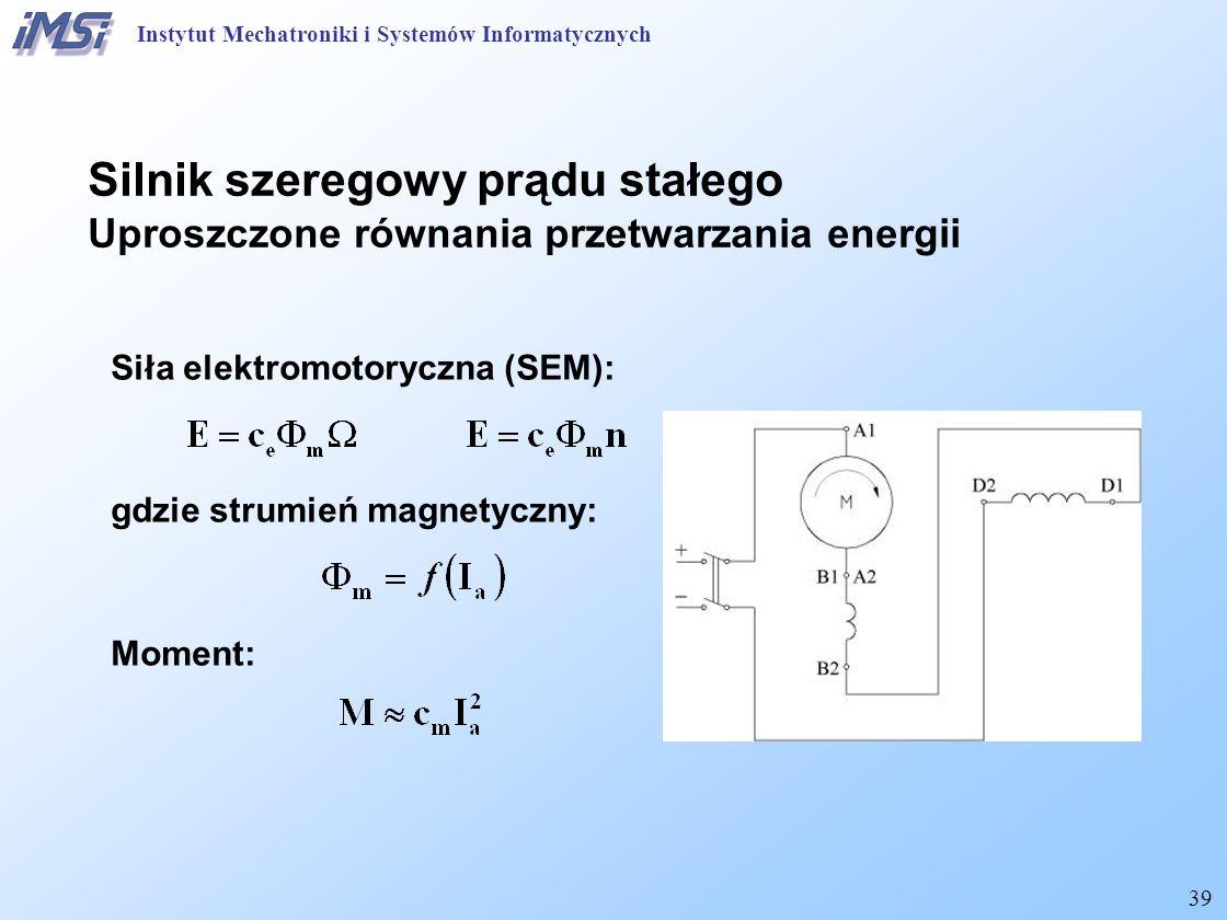 39 Silnik szeregowy prądu stałego Uproszczone równania przetwarzania energii Instytut Mechatroniki i Systemów Informatycznych Siła elektromotoryczna (SEM): gdzie strumień magnetyczny: Moment:
