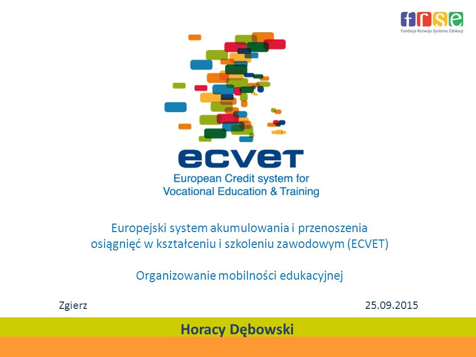 Europejski system akumulowania i przenoszenia osiągnięć w kształceniu i szkoleniu zawodowym (ECVET) Organizowanie mobilności edukacyjnej Horacy Dębows
