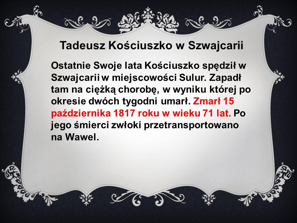 Tadeusz Kościuszko w Szwajcarii Ostatnie Swoje lata Kościuszko spędził w Szwajcarii w miejscowości Sulur.