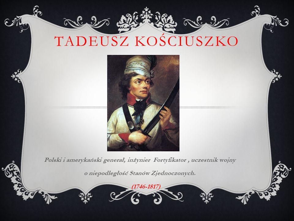 TADEUSZ KOŚCIUSZKO Polski i amerykański generał, inżynier Fortyfikator, uczestnik wojny o niepodległość Stanów Zjednoczonych.
