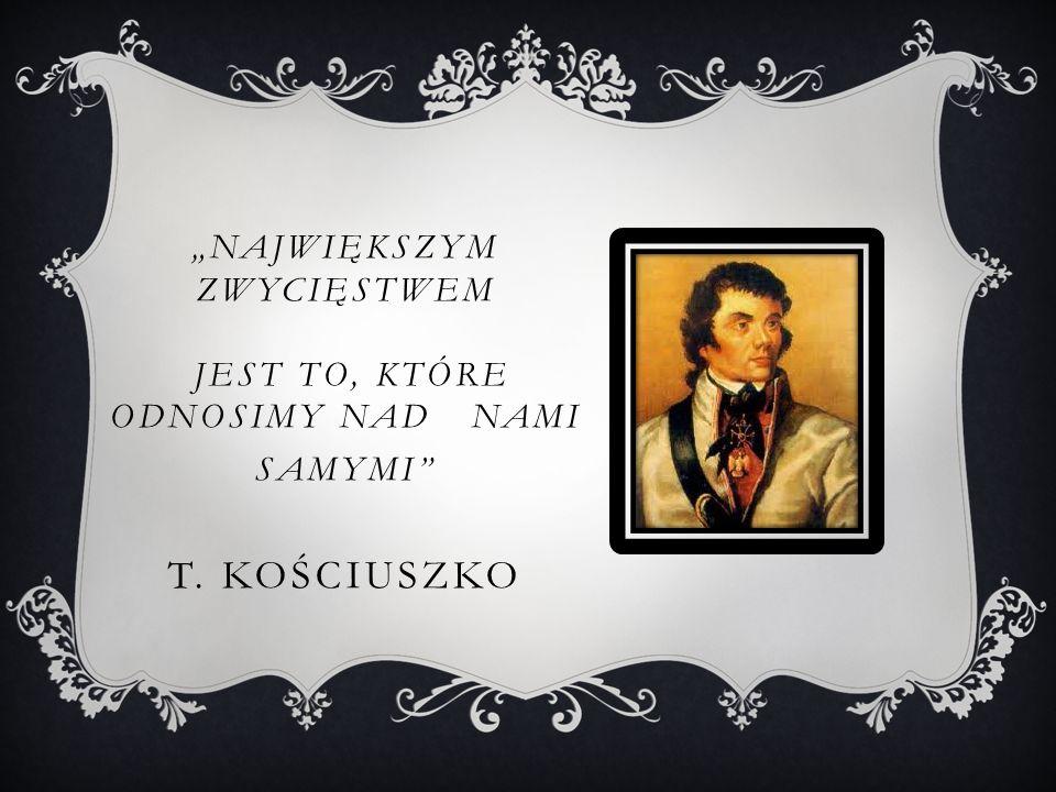 """""""NAJWIĘKSZYM ZWYCIĘSTWEM JEST TO, KTÓRE ODNOSIMY NAD NAMI SAMYMI T. KOŚCIUSZKO"""