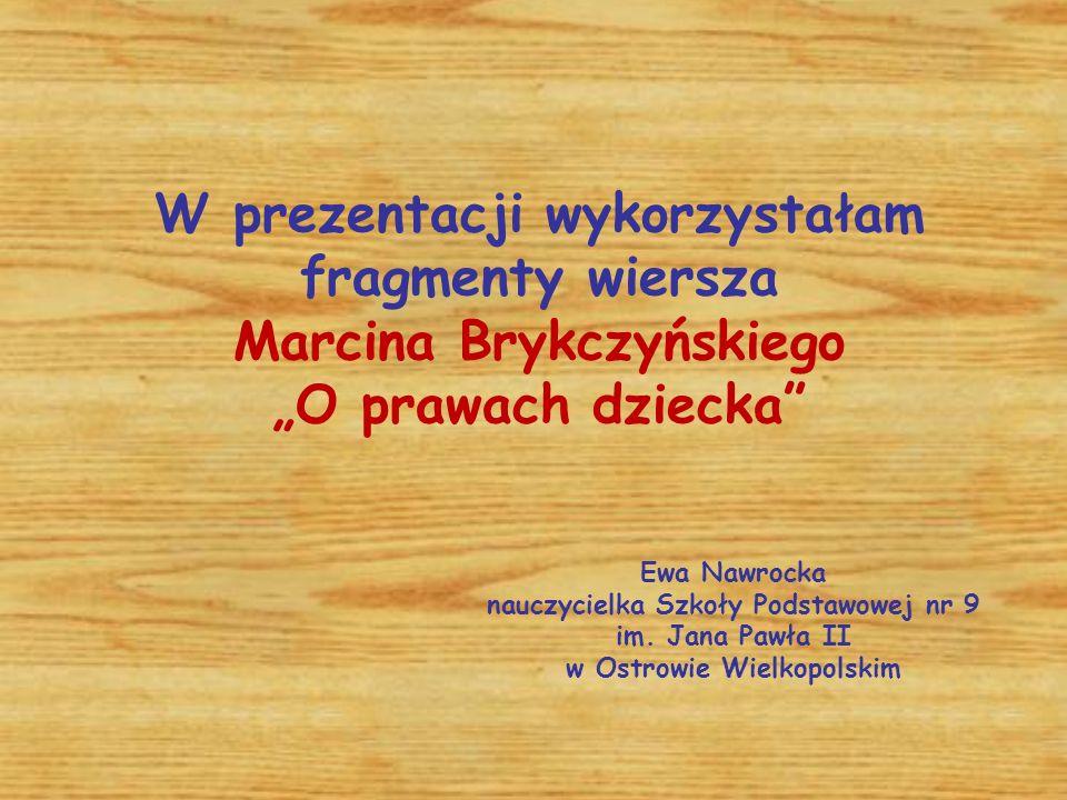 """W prezentacji wykorzystałam fragmenty wiersza Marcina Brykczyńskiego """"O prawach dziecka Ewa Nawrocka nauczycielka Szkoły Podstawowej nr 9 im."""