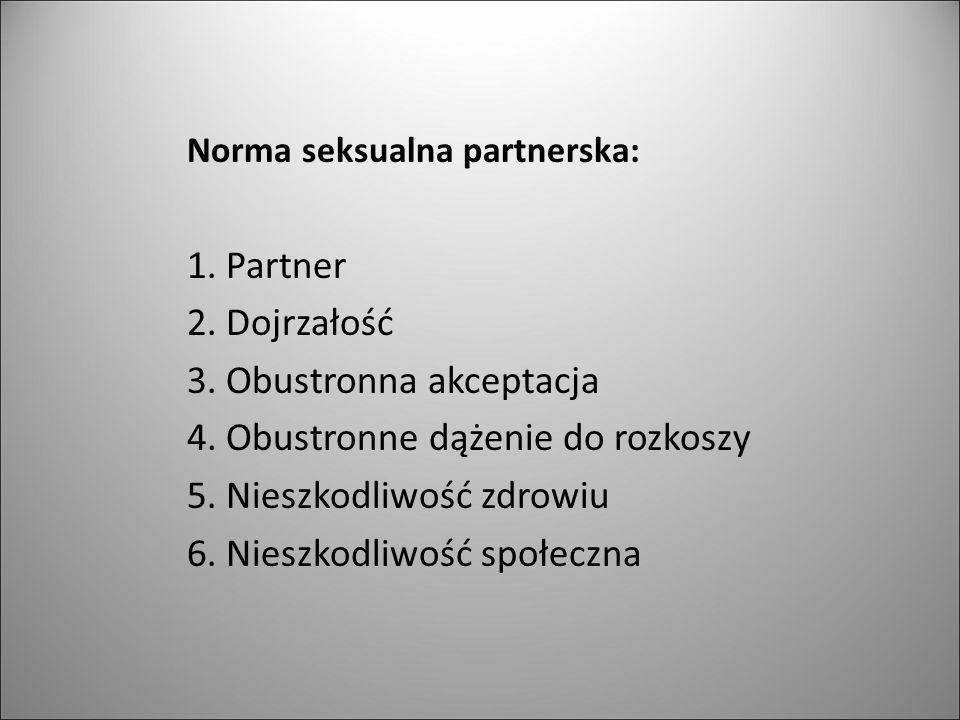 Norma seksualna partnerska: 1. Partner 2. Dojrzałość 3. Obustronna akceptacja 4. Obustronne dążenie do rozkoszy 5. Nieszkodliwość zdrowiu 6. Nieszkodl