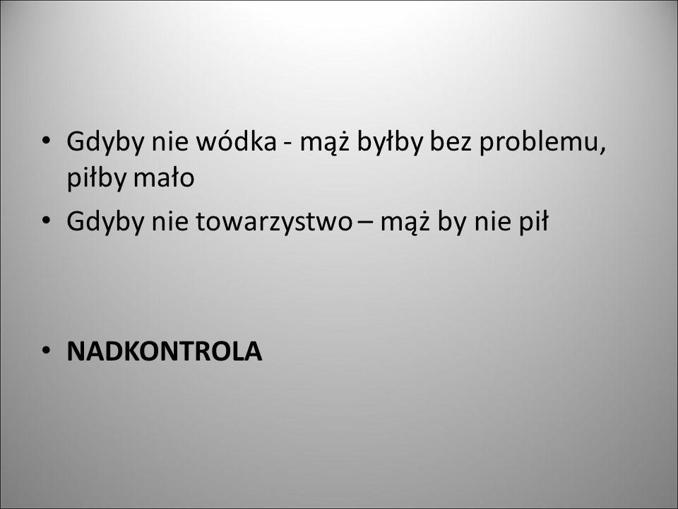 Gdyby nie wódka - mąż byłby bez problemu, piłby mało Gdyby nie towarzystwo – mąż by nie pił NADKONTROLA