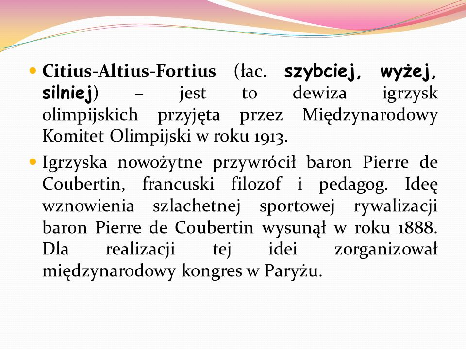 Citius-Altius-Fortius (łac. szybciej, wyżej, silniej ) – jest to dewiza igrzysk olimpijskich przyjęta przez Międzynarodowy Komitet Olimpijski w roku 1