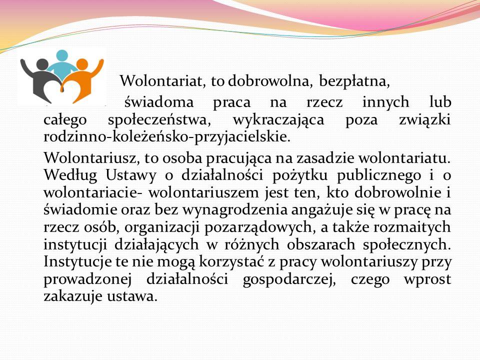 Wolontariat, to dobrowolna, bezpłatna, świadoma praca na rzecz innych lub całego społeczeństwa, wykraczająca poza związki rodzinno-koleżeńsko-przyjaci