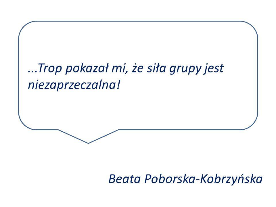 ...Trop pokazał mi, że siła grupy jest niezaprzeczalna! Beata Poborska-Kobrzyńska