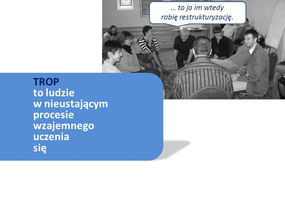TROP to ludzie w nieustającym procesie wzajemnego uczenia się … to ja im wtedy robię restrukturyzację.