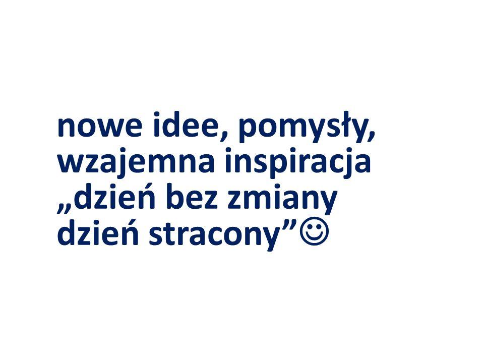 """nowe idee, pomysły, wzajemna inspiracja """"dzień bez zmiany dzień stracony"""""""