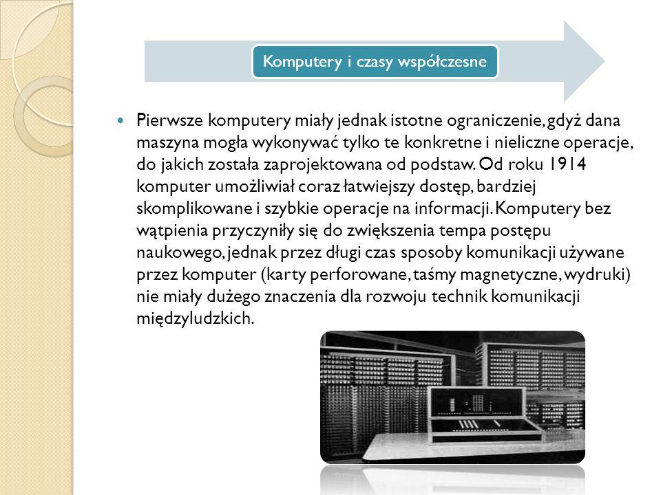 Komputery i czasy współczesne Pierwsze komputery miały jednak istotne ograniczenie, gdyż dana maszyna mogła wykonywać tylko te konkretne i nieliczne operacje, do jakich została zaprojektowana od podstaw.