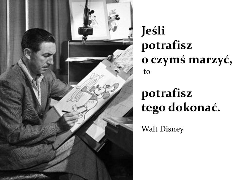 Jeśli potrafisz o czymś marzyć, to potrafisz tego dokonać. Walt Disney