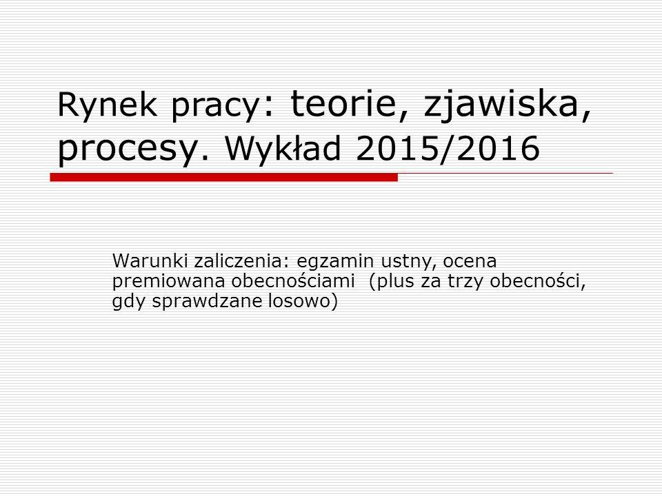 Rynek pracy : teorie, zjawiska, procesy. Wykład 2015/2016 Warunki zaliczenia: egzamin ustny, ocena premiowana obecnościami (plus za trzy obecności, gd