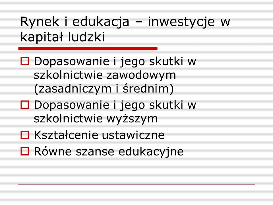 Rynek i edukacja – inwestycje w kapitał ludzki  Dopasowanie i jego skutki w szkolnictwie zawodowym (zasadniczym i średnim)  Dopasowanie i jego skutk