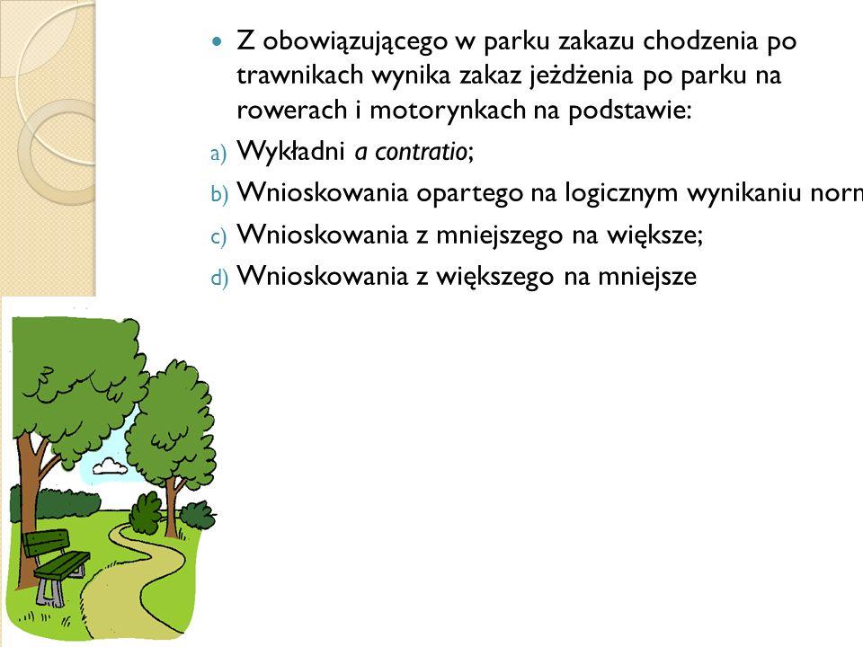 Z obowiązującego w parku zakazu chodzenia po trawnikach wynika zakaz jeżdżenia po parku na rowerach i motorynkach na podstawie: a) Wykładni a contratio; b) Wnioskowania opartego na logicznym wynikaniu norm; c) Wnioskowania z mniejszego na większe; d) Wnioskowania z większego na mniejsze