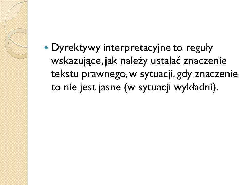 Dyrektywy interpretacyjne to reguły wskazujące, jak należy ustalać znaczenie tekstu prawnego, w sytuacji, gdy znaczenie to nie jest jasne (w sytuacji wykładni).