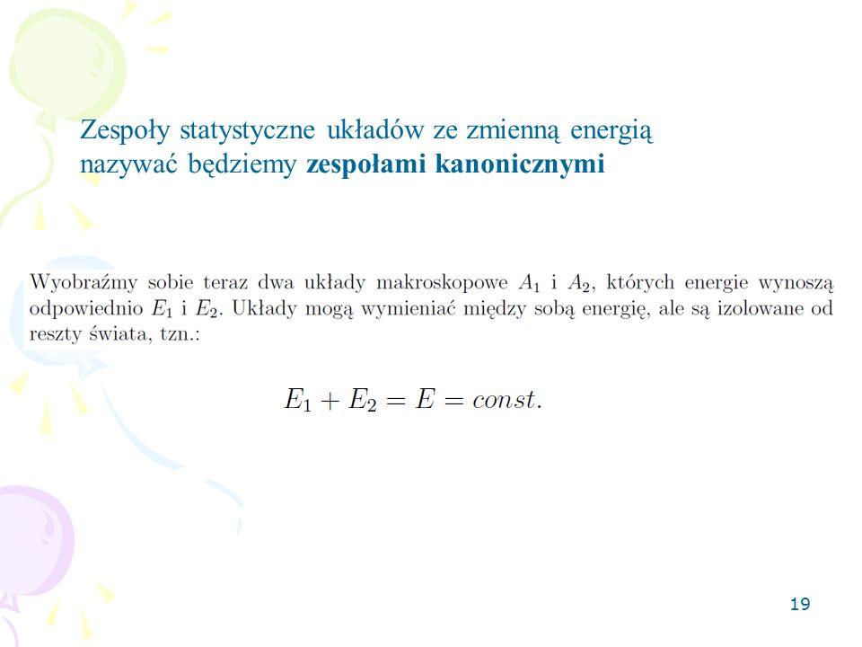 19 Zespoły statystyczne układów ze zmienną energią nazywać będziemy zespołami kanonicznymi