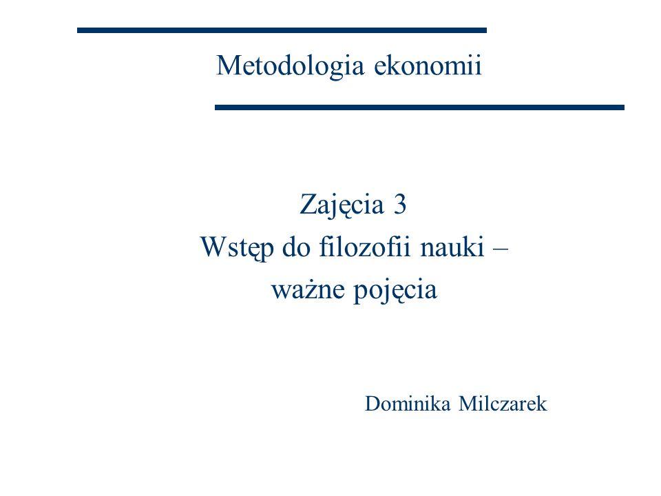 Metodologia ekonomii Zajęcia 3 Wstęp do filozofii nauki – ważne pojęcia Dominika Milczarek
