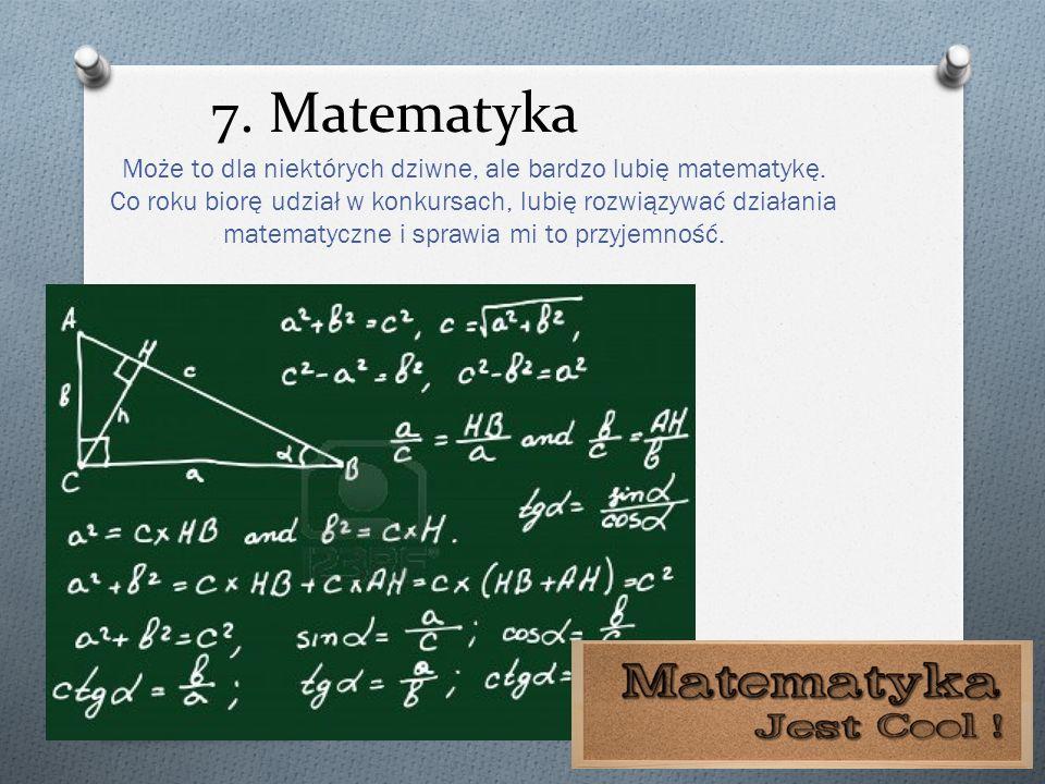 7. Matematyka Może to dla niektórych dziwne, ale bardzo lubię matematykę. Co roku biorę udział w konkursach, lubię rozwiązywać działania matematyczne