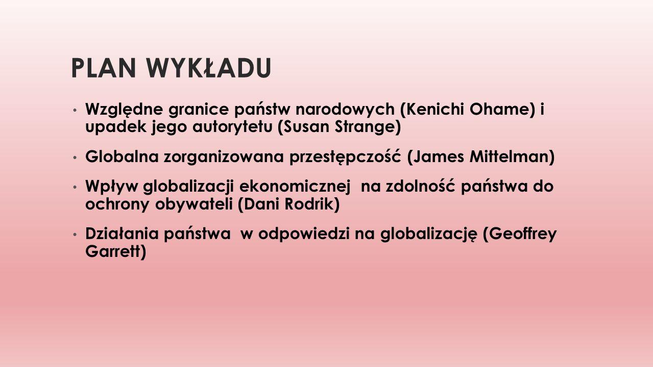 PLAN WYKŁADU Względne granice państw narodowych (Kenichi Ohame) i upadek jego autorytetu (Susan Strange) Globalna zorganizowana przestępczość (James M