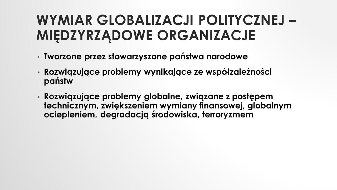 WYMIAR GLOBALIZACJI POLITYCZNEJ – MIĘDZYRZĄDOWE ORGANIZACJE Tworzone przez stowarzyszone państwa narodowe Rozwiązujące problemy wynikające ze współzal