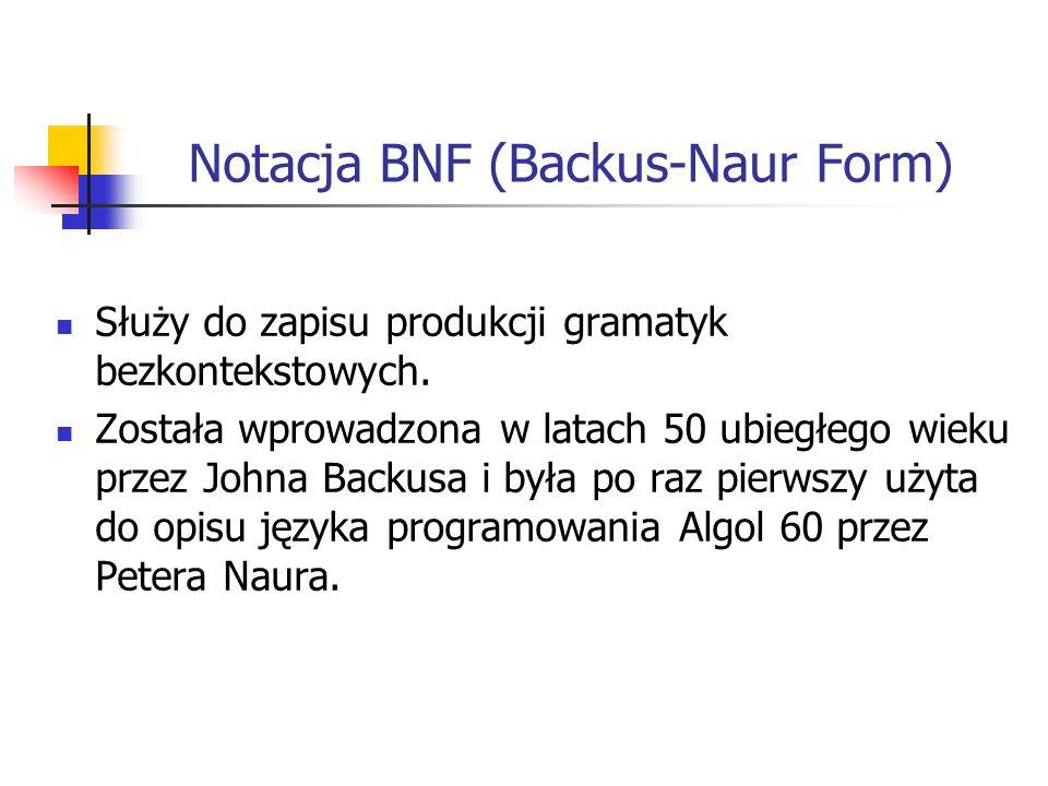 Notacja BNF (Backus-Naur Form) Służy do zapisu produkcji gramatyk bezkontekstowych. Została wprowadzona w latach 50 ubiegłego wieku przez Johna Backus