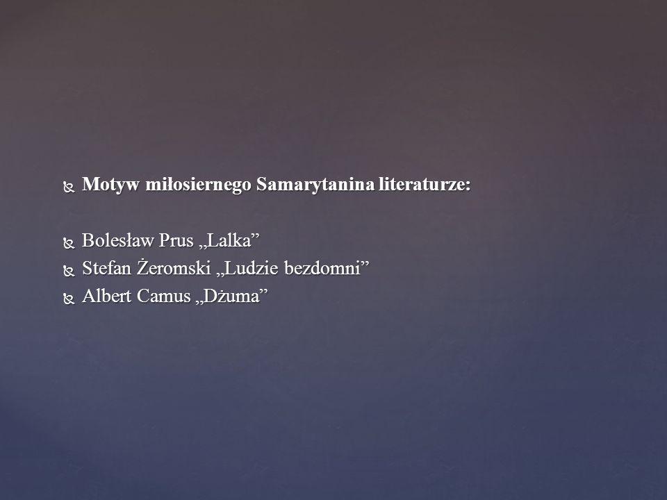 """ Motyw miłosiernego Samarytanina literaturze:  Bolesław Prus """"Lalka""""  Stefan Żeromski """"Ludzie bezdomni""""  Albert Camus """"Dżuma"""""""