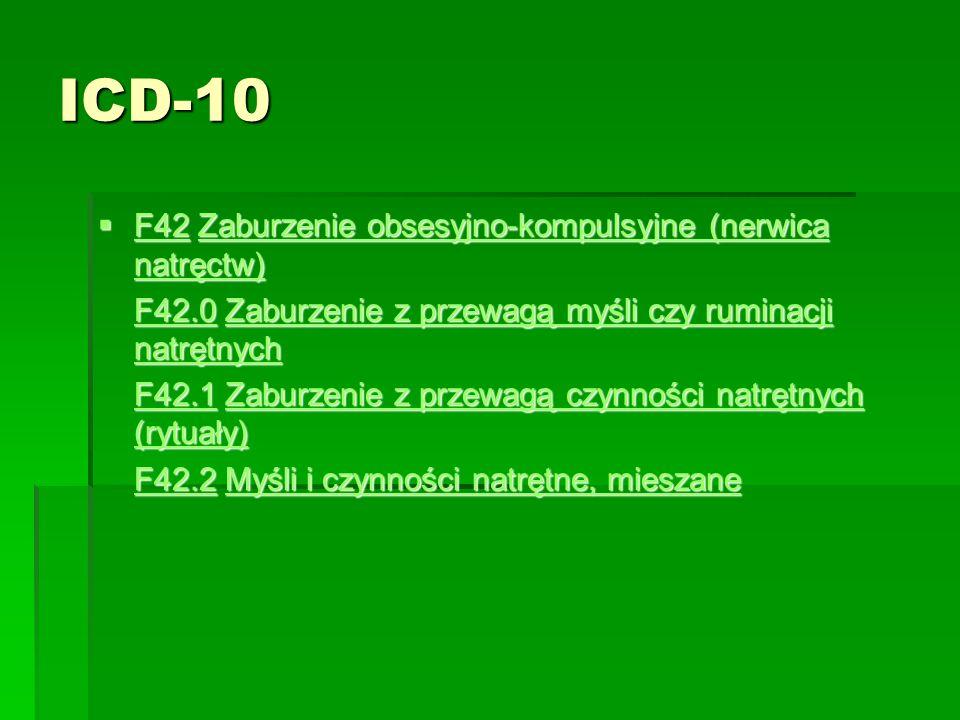 ICD-10  F42 Zaburzenie obsesyjno-kompulsyjne (nerwica natręctw) F42Zaburzenie obsesyjno-kompulsyjne (nerwica natręctw) F42Zaburzenie obsesyjno-kompulsyjne (nerwica natręctw) F42.0F42.0 Zaburzenie z przewagą myśli czy ruminacji natrętnych F42.0 Zaburzenie z przewagą myśli czy ruminacji natrętnych Zaburzenie z przewagą myśli czy ruminacji natrętnych F42.0Zaburzenie z przewagą myśli czy ruminacji natrętnych F42.1F42.1 Zaburzenie z przewagą czynności natrętnych (rytuały) F42.1 Zaburzenie z przewagą czynności natrętnych (rytuały) Zaburzenie z przewagą czynności natrętnych (rytuały) F42.1Zaburzenie z przewagą czynności natrętnych (rytuały) F42.2F42.2 Myśli i czynności natrętne, mieszane F42.2 Myśli i czynności natrętne, mieszane Myśli i czynności natrętne, mieszane F42.2Myśli i czynności natrętne, mieszane
