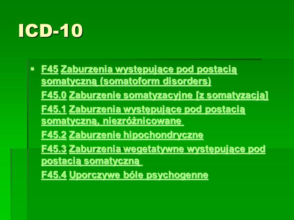 ICD-10  F45 Zaburzenia występujące pod postacią somatyczną (somatoform disorders)  F45 Zaburzenia występujące pod postacią somatyczną (somatoform disorders) F45Zaburzenia występujące pod postacią somatyczną (somatoform disorders) F45Zaburzenia występujące pod postacią somatyczną (somatoform disorders) F45.0F45.0 Zaburzenie somatyzacyjne [z somatyzacją] F45.0 Zaburzenie somatyzacyjne [z somatyzacją] Zaburzenie somatyzacyjne [z somatyzacją] F45.0Zaburzenie somatyzacyjne [z somatyzacją] F45.1F45.1 Zaburzenia występujące pod postacią somatyczną, niezróżnicowane F45.1 Zaburzenia występujące pod postacią somatyczną, niezróżnicowane Zaburzenia występujące pod postacią somatyczną, niezróżnicowane F45.1Zaburzenia występujące pod postacią somatyczną, niezróżnicowane F45.2F45.2 Zaburzenie hipochondryczne F45.2 Zaburzenie hipochondryczne Zaburzenie hipochondryczne F45.2Zaburzenie hipochondryczne F45.3F45.3 Zaburzenia wegetatywne występujące pod postacią somatyczną F45.3 Zaburzenia wegetatywne występujące pod postacią somatyczną Zaburzenia wegetatywne występujące pod postacią somatyczną F45.3Zaburzenia wegetatywne występujące pod postacią somatyczną F45.4F45.4 Uporczywe bóle psychogenne F45.4 Uporczywe bóle psychogenne Uporczywe bóle psychogenne F45.4Uporczywe bóle psychogenne