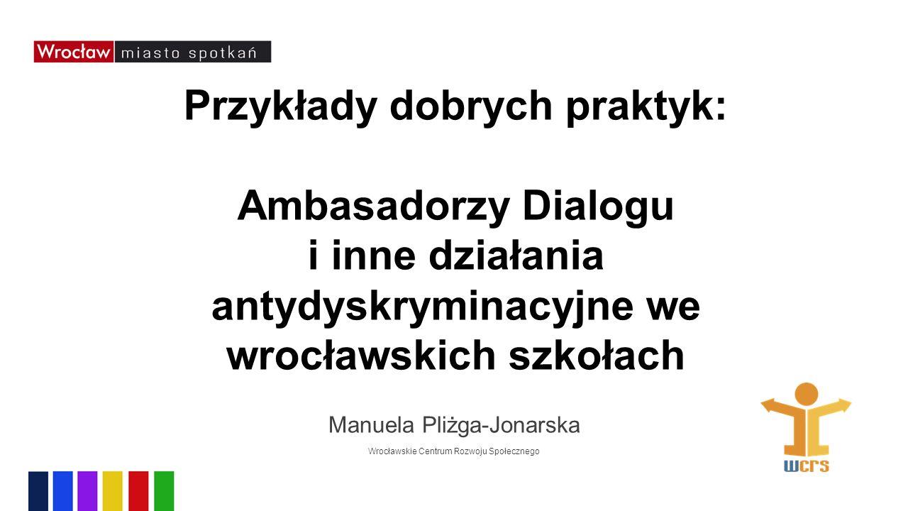 Przykłady dobrych praktyk: Ambasadorzy Dialogu i inne działania antydyskryminacyjne we wrocławskich szkołach Manuela Pliżga-Jonarska Wrocławskie Centrum Rozwoju Społecznego