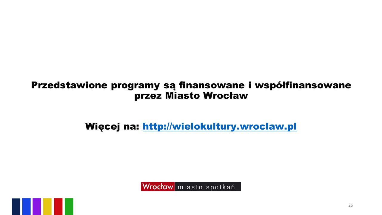 Przedstawione programy są finansowane i współfinansowane przez Miasto Wrocław Więcej na: http://wielokultury.wroclaw.plhttp://wielokultury.wroclaw.pl 26