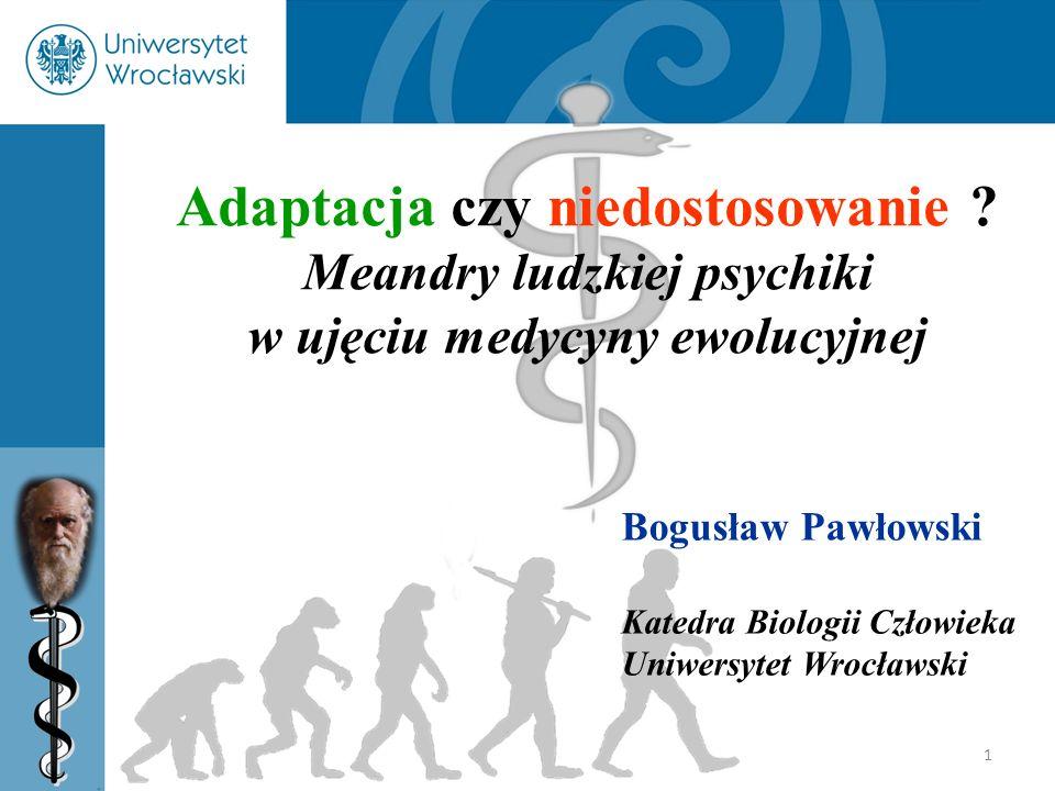 1 Adaptacja czy niedostosowanie ? Meandry ludzkiej psychiki w ujęciu medycyny ewolucyjnej Bogusław Pawłowski Katedra Biologii Człowieka Uniwersytet Wr