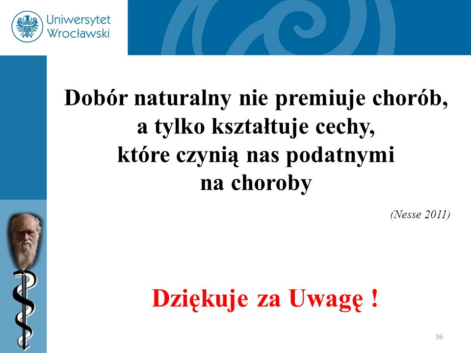 36 Dobór naturalny nie premiuje chorób, a tylko kształtuje cechy, które czynią nas podatnymi na choroby (Nesse 2011) Dziękuje za Uwagę !