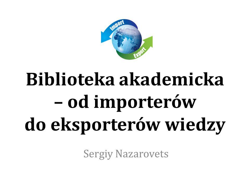 Biblioteka akademicka – od importerów do eksporterów wiedzy Sergiy Nazarovets