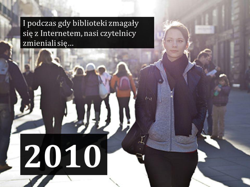 2010 I podczas gdy biblioteki zmagały się z Internetem, nasi czytelnicy zmieniali się…