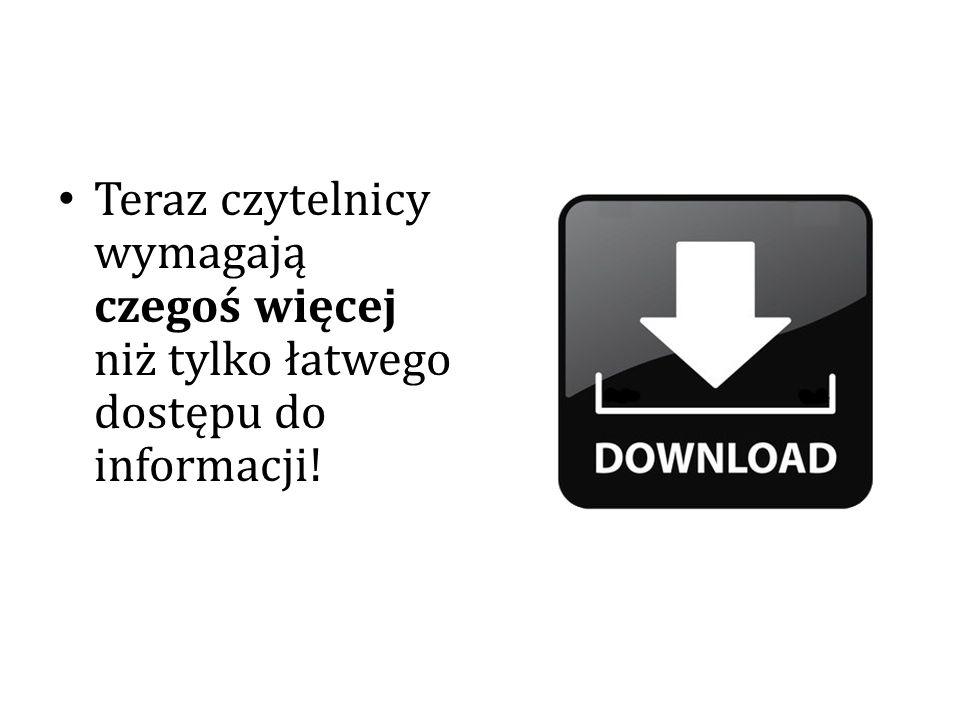 Teraz czytelnicy wymagają czegoś więcej niż tylko łatwego dostępu do informacji!