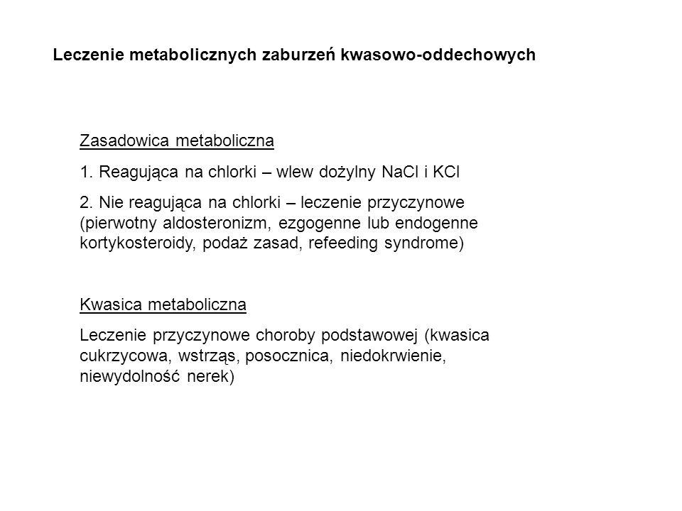 Leczenie metabolicznych zaburzeń kwasowo-oddechowych Zasadowica metaboliczna 1. Reagująca na chlorki – wlew dożylny NaCl i KCl 2. Nie reagująca na chl