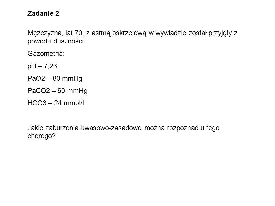 Zadanie 2 Mężczyzna, lat 70, z astmą oskrzelową w wywiadzie został przyjęty z powodu duszności. Gazometria: pH – 7,26 PaO2 – 80 mmHg PaCO2 – 60 mmHg H