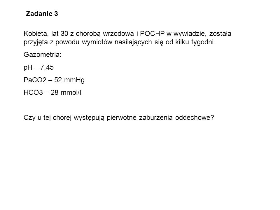 Zadanie 3 Kobieta, lat 30 z chorobą wrzodową i POCHP w wywiadzie, została przyjęta z powodu wymiotów nasilających się od kilku tygodni. Gazometria: pH