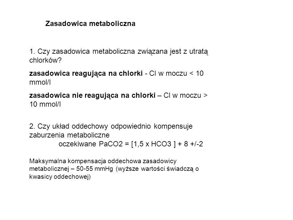 1. Czy zasadowica metaboliczna związana jest z utratą chlorków? zasadowica reagująca na chlorki - Cl w moczu < 10 mmol/l zasadowica nie reagująca na c