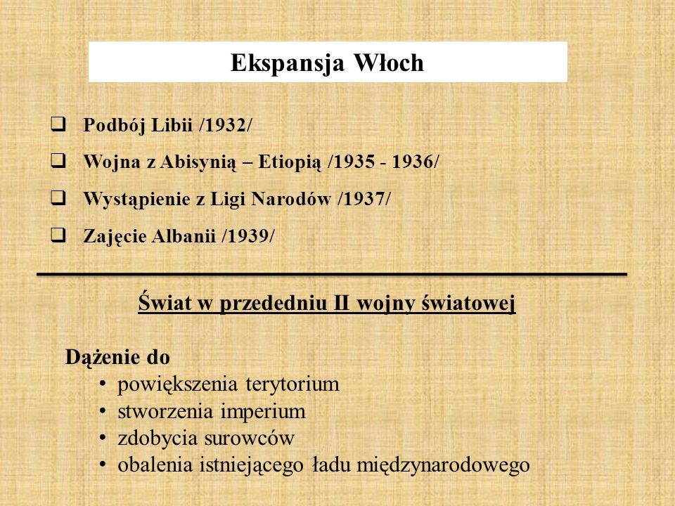 Ekspansja Włoch  Podbój Libii /1932/  Wojna z Abisynią – Etiopią /1935 - 1936/  Wystąpienie z Ligi Narodów /1937/  Zajęcie Albanii /1939/ Świat w
